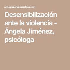 Desensibilización ante la violencia - Ángela Jiménez, psicóloga