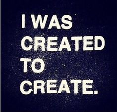 """""""I was created to create."""" - Unknown 