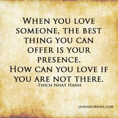 When you love someone, the best thing you can offer is your presence! So true!! Quote from Thich Nhat Hanh