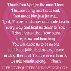 Thank You God for the man I love, I believe in my heart and soul,  You made him just for me... Lord, Please watch over and protect us in every way and lead us closer to You. I don't know what Your plans are for us and how long You will allow us to be as one, but I have faith, that as long as we are together and You are in our hearts we will remain strong. ~Amen