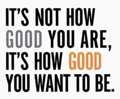 """It's not how good you are, it's how good you want to be."" – Paul Arden"