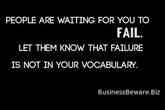 Failure is not in your vocabulary.