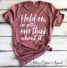 Funny Shirts With Sayings Hold On Tee Overthink About It Shirt Procrastinators Shirts Over Think This Tshirt Funny Mom Shirts Custom Gifts - Funny Shirt Sayings - Ideas of Funny Shirt Sayings - Funny Shirts Women, Funny Shirt Sayings, T Shirts With Sayings, Mom Sayings, Country Saying Shirts, Funny Quotes, T Shirts For Women, Cute Tshirts, Mom Shirts