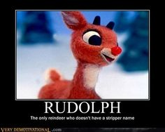 rudolph...the only reindeer who doesn't have a stripper name.