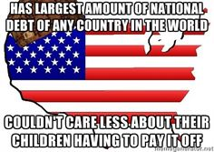 #ScumbagAmerica 'Mericuh has the largest amount of national debt of any country in the world, but its aging population couldn't care less about their children having to pay it off. What's on the expense list? A couple of wars, subsidies for multinational corporations, tax cuts for the wealthy, tax evasions of people/corporations who can afford to pay taxes and finally the large and aging population bracket that will be supported by a grossly smaller population through their labor and taxes.