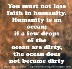 You must not lose faith in humanity. Humanity is an ocean; if a few drops of the ocean are dirty, the ocean does not become dirty ~Mahatma Gandhi  #FamousPeople #famousquotes #famouspeoplequotes #famousquotesandsayings #famouspeoplequotesandsayings #quotesbyfamouspeople #quotesbyMahatmaGandhi #vMahatmaGandhi #MahatmaGandhiquotes #lose #faith #humanity #ocean #few #drops #dirty #shareinspirequotes #share #inspire #quotes #whatsapp