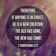 2 Corinthians 5:17 My life verse! I am a new creation through Christ!!