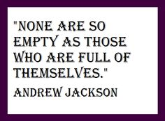 """""""None are so empty as those who are full of themselves.""""  Andrew Jackson"""