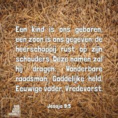 Een kind is ons geboren, een zoon is ons gegeven; de heerschappij rust op zijn schouders. Deze namen zal hij dragen: Wonderbare raadsman, Goddelijke hel, Eeuwige vader, Vredevorst. Jesaja 9:5  #Kerst  http://www.dagelijksebroodkruimels.nl/jesaja-95/