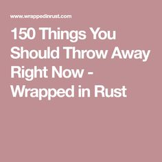 150 Things You Should Throw Away Right Now - Wrapped in Rust