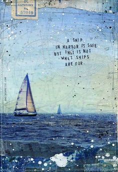A ship in harbor is safe but that is not what ships are for.