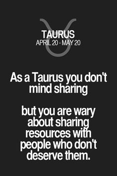 As a Taurus you don't mind sharing but you are wary about sharing resources with people who don't deserve them. Taurus | Taurus Quotes | Taurus Zodiac Signs
