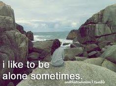 I like to be alone sometimes...