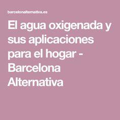 El agua oxigenada y sus aplicaciones para el hogar - Barcelona Alternativa