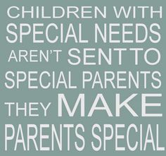 children with special needs aren't sent to special parents. They MAKE parents special.