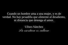 Cuando un hombre ama a una mujer,y es de verdad.No hay pesadilla que alimente al desaliento, ni distancia que tenga el amor.-Ulises Sánchez.