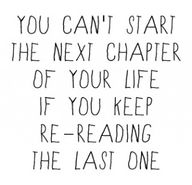 Oh so true are these words. Let's turn that page and start that new chapter. There are so many chapters to read and make YOUR story interesting.