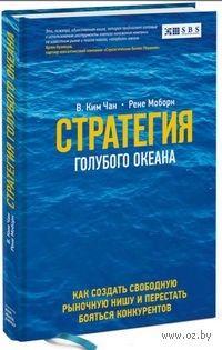 Стратегия голубого океана. Как найти или создать рынок, свободный от других игроков. Рене Моборн, Чан Ким