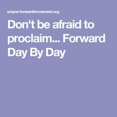 Don't be afraid to proclaim...   Forward Day By Day