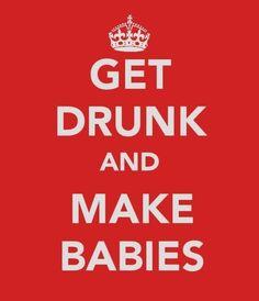 Get Drunk and Make Babies