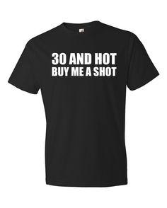 3ce7b303d Items similar to 30th Birthday Shirt 30th Birthday Gift 30 Year Old Birthday  T Shirt 30 And Hot Buy Me A Shot Shirt Funny Men Women Tshirt Soft Shirt B1  on ...