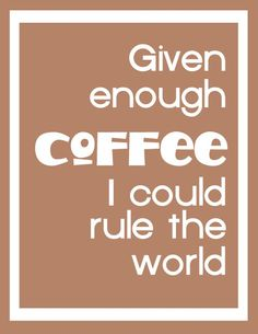Given enough coffee, I could rule the world!