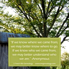 "52 Weeks of Genealogy - Week 21 - (Didn't find), but found this quote, ""If We Know Where We Came From, We May Better Know Where To Go..."" ~ Teach Me Genealogy"