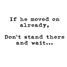 If he moved on already,  Don't stand there and wait...