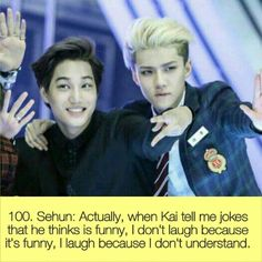 100 ~ Sehun: actually when Kai tells me jokes he thinks is funny, I don't laugh because it's funny, I laugh because I don't understand