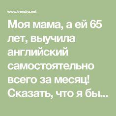 Моя мама, а ей 65 лет, выучила английский самостоятельно всего за месяц! Сказать, что я была в шоке, — ничего не сказать. Теперь я не верю никому, кто оправдывается, что у него нет способностей к изучению языков. Уверена, так говорит очередной лентяй, которому выгодно скрывать свою лень под словом «неспособность».