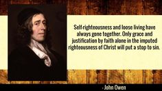 Self-righteousness and loose living have always gone together. Only grace and justification by faith alone in the imputed righteousness of Christ will put a stop to sin.  – John Owen