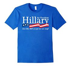 Hillary For President Shirt - Just Like Bill Except No Sex Stuff