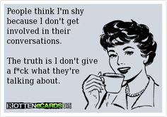 People think I'm shy because I don't get  involved in their  conversations.  The truth is I don't give  a f*ck what they're  talking about.