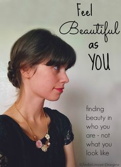 Feel beautiful because of the person you are inside, not what you look like on the outside.