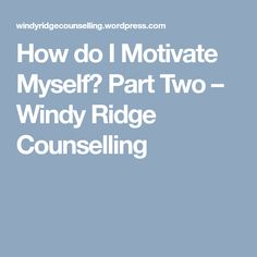 How do I Motivate Myself? Part Two – Windy Ridge Counselling