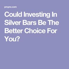 Could Investing In Silver Bars Be The Better Choice For You?