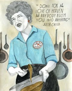 """Don't for the love of heaven let anybody rush you into anything."" - Julia Child illustrated by Lisa Congdon"
