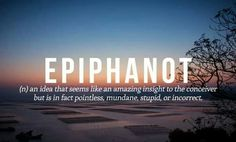 Epiphanot (n.) An idea that seems like an amazing insight to the conceiver but is in fact pointless, mundane, stupid, or incorrect.