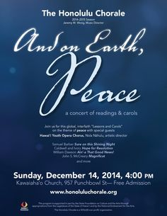 Honolulu, HI Led by music director Jeremy M. Wong, the Honolulu Chorale will present its 49th annual holiday concert, And on Earth, Peace – a concert of readings and carols, Sunday, December 14, 4:00 P.M. at Kawa… Click flyer for more >>