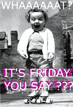 FRIDAY is my second favorite F word ;)