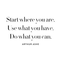 """""""Start where you are. Use what you have. Do what you can."""" -Arthur Ashe #quote"""