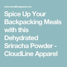 Spice Up Your Backpacking Meals with this Dehydrated Sriracha Powder - CloudLine Apparel