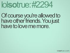 Of course you're allowed to have other friends. You just have to love me more. - LolSoTrue.com