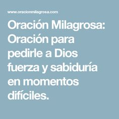 Oración Milagrosa: Oración para pedirle a Dios fuerza y sabiduría en momentos difíciles.