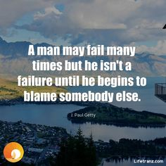A man may fail many times but he isn't a failure until he begins to blame somebody else.  J. Paul Getty