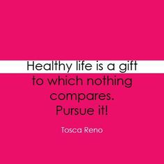 Healthy life is a gift to which nothing compares.  Pursue it.