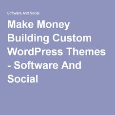 Make Money Building Custom WordPress Themes - Software And Social