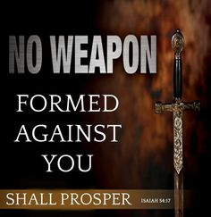 """No weapon forged against you will prevail, and you will refute every tongue that accuses you. This is the heritage of the servants of the Lord, and this is their vindication from me,"""" declares the Lord. -Isaiah 54:17 """"Therefore submit to God. Resist the devil and he will flee from you"""".—James 4:7"""