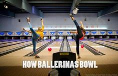 How Ballerinas Bowl. Really though haha