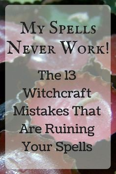 My Spells Never Work! The 13 Witchcraft Mistakes That Are Ruining Your Spells